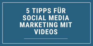 5 Tipps für Social Media Marketing mit Videos